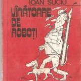 (C1406) VINATOARE DE ROBOTI DE IOAN SUCIU, EDITURA ALBATROS, BUCURESTI, 1982