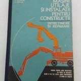 Carti Constructii - MAȘINI, UTILAJE ȘI INSTALAȚII PENTRU CONSTRUCȚII * ÎNTREȚINERE ȘI REPARARE/ 1977