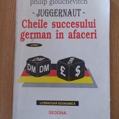 CHEILE SUCCESULUI GERMAN IN AFACERI- PHILIP GLOUCHEVITCH, JUGGERNAUT - Carte afaceri