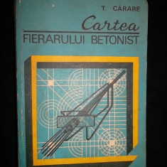 Carti Constructii - Cartea Fierarului Betonist, T. Carare